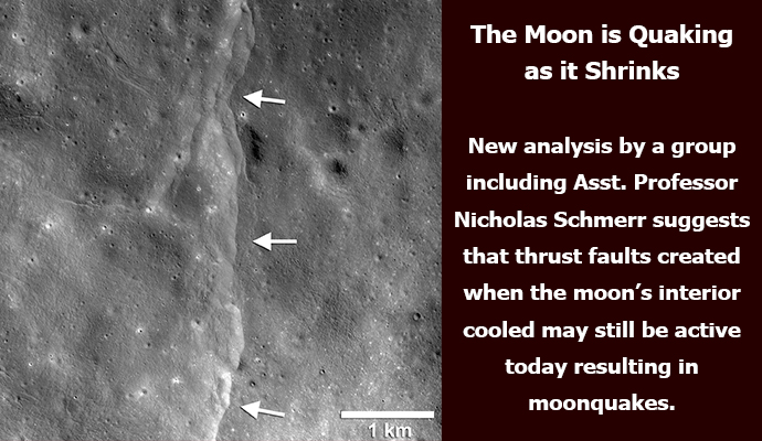 The Moon is Quaking as it Shrinks. New analysis by a group including Asst. Professor Nicholas Schmerr suggests that thrust faults created when the moon's interior cooled may still be active today resulting in moonquakes.