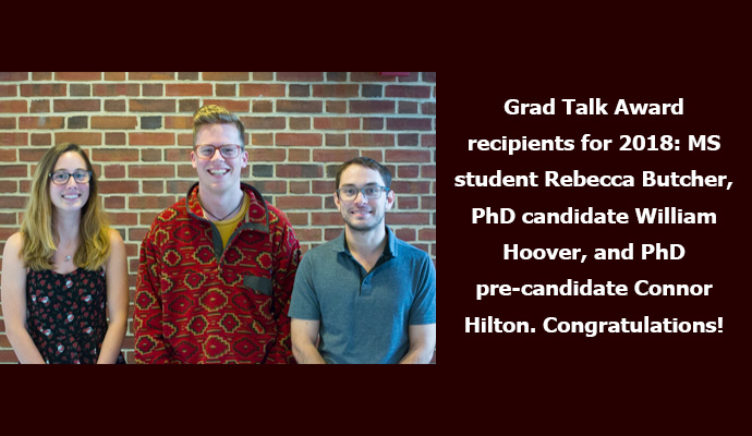 Grad Talk Award recipients for 2018: MS student Rebecca Butcher, PhD candidate William Hoover, and PhD pre-candidate Connor Hilton. Congratulations!