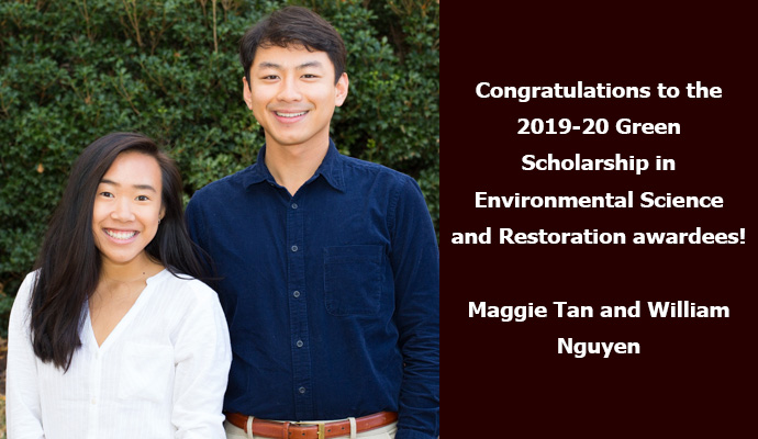 Congratulations to the 2019-20 Green Scholarship in Environmental Science and Restoration awardees! Maggie Tan and William Nguyen