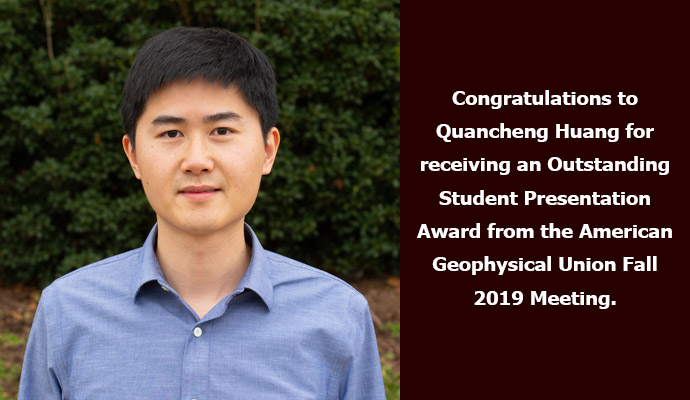 Congratulations to Quancheng Huang for receiving an Outstanding Student Presentation Award from the American Geophysical Union Fall 2019 Meeting.