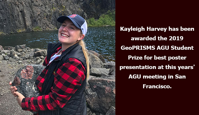 Kayleigh Harvey has been awarded the 2019 GeoPRISMS AGU Student Prize for best poster presentation at this years' AGU meeting in San Francisco.