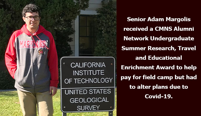 Senior Adam Margolis received a CMNS Alumni Network Undergraduate Summer Research, Travel and Educational Enrichment Award to help pay for field camp but had to alter plans due to Covid-19.