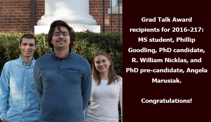Grad Talk Award recipients for 2016-217: MS student, Phillip Goodling, PhD candidate, R. William Nicklas, and PhD pre-candidate, Angela Marusiak. Congratulations!